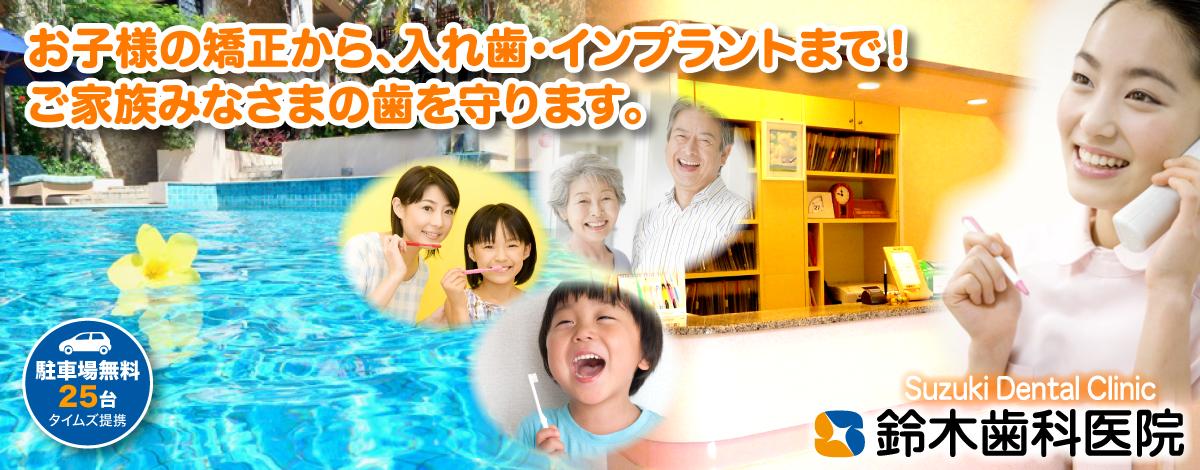 鈴木歯科医院・お子様の矯正から、入れ歯・インプラントまで!ご家族みなさまの歯を守ります
